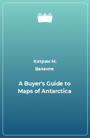 A Buyer's Guide to Maps of Antarctica