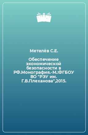 Обеспечение экономической безопасности в РФ.Монография.-М.:ФГБОУ ВО