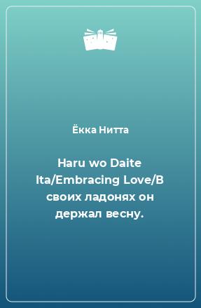 Haru wo Daite Ita/Embracing Love/В своих ладонях он держал весну.