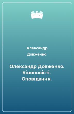 Олександр Довженко. Кіноповісті. Оповідання.