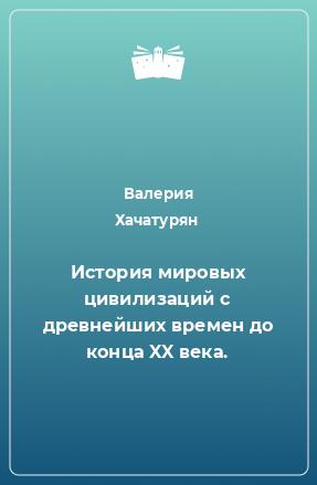 История мировых цивилизаций с древнейших времен до конца XX века.