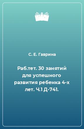 Раб.тет. 30 занятий для успешного развития ребенка 4-х лет. Ч.1 Д-741.