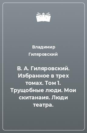 В. А. Гиляровский. Избранное в трех томах. Том 1. Трущобные люди. Мои скитанаия. Люди театра.