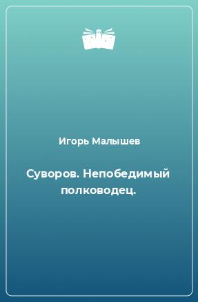 Суворов. Непобедимый полководец.