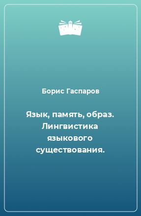 Язык, память, образ. Лингвистика языкового существования.