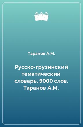Русско-грузинский тематический словарь. 9000 слов. Таранов А.М.