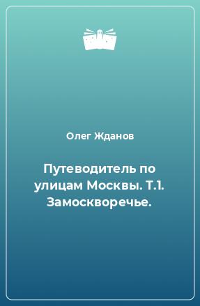 Путеводитель по улицам Москвы. Т.1. Замоскворечье.