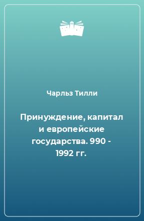 Принуждение, капитал и европейские государства. 990 - 1992 гг.