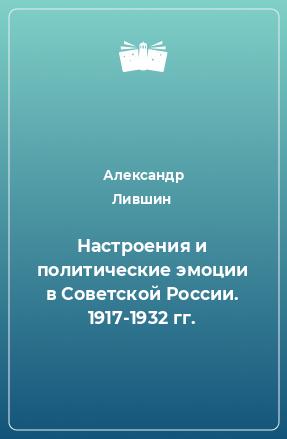 Настроения и политические эмоции в Советской России. 1917-1932 гг.