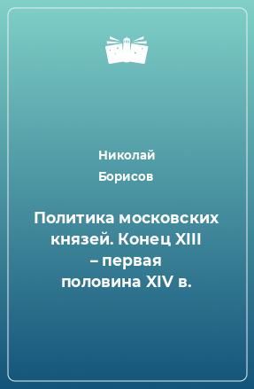Политика московских князей. Конец XIII – первая половина XIV в.