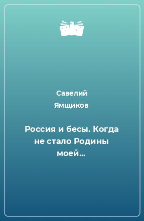Россия и бесы. Когда не стало Родины моей...
