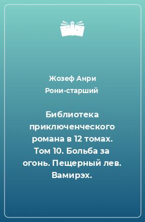 Библиотека приключенческого романа в 12 томах. Том 10. Больба за огонь. Пещерный лев. Вамирэх.