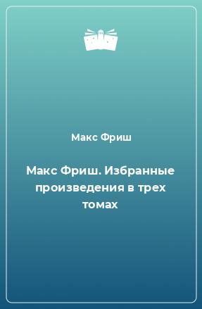 Макс Фриш. Избранные произведения в трех томах
