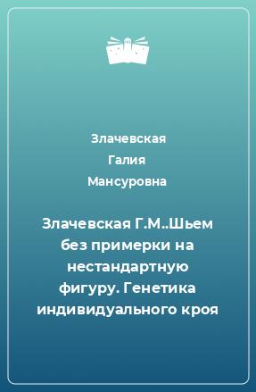 Злачевская Г.М..Шьем без примерки на нестандартную фигуру. Генетика индивидуального кроя