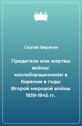 Предатели или жертвы войны: коллаборационизм в Карелии в годы Второй мировой войны 1939-1945 гг.