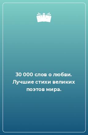 30 000 слов о любви. Лучшие стихи великих поэтов мира.
