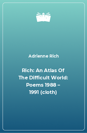 Rich: An Atlas Of The Difficult World: Poems 1988 – 1991 (cloth)