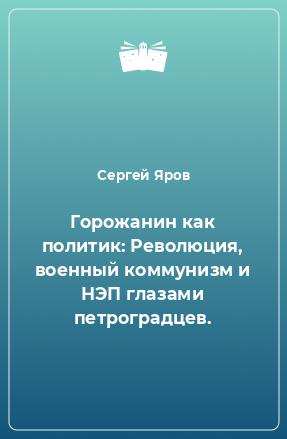 Горожанин как политик: Революция, военный коммунизм и НЭП глазами петроградцев.