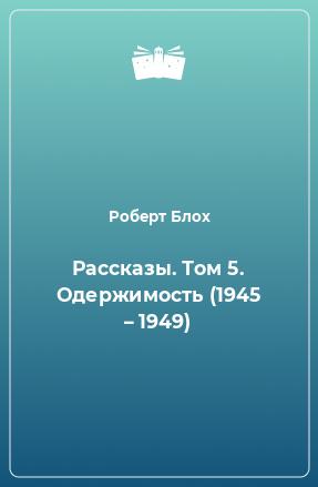 Рассказы. Том 5. Одержимость (1945 – 1949)