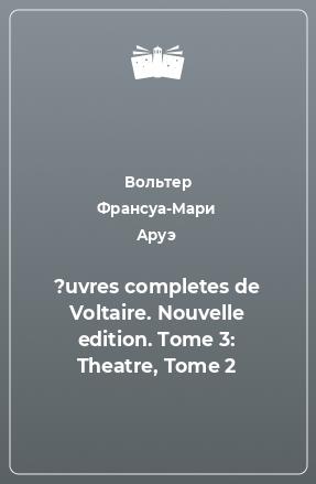 ?uvres completes de Voltaire. Nouvelle edition. Tome 3: Theatre, Tome 2