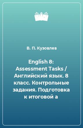 English 8: Assessment Tasks / Английский язык. 8 класс. Контрольные задания. Подготовка к итоговой а