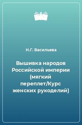 Вышивка народов Российской империи (мягкий переплет/Курс женских рукоделий)