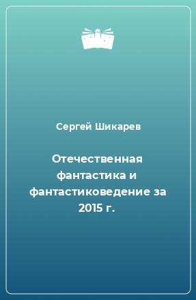 Отечественная фантастика и фантастиковедение за 2015 г.