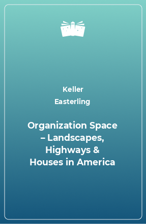 Organization Space – Landscapes, Highways & Houses in America