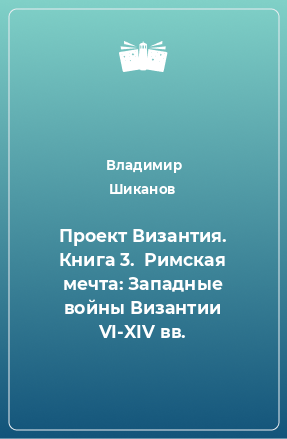 Проект Византия. Книга 3.  Римская мечта: Западные войны Византии VI-XIV вв.