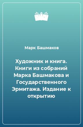 Художник и книга. Книги из собраний Марка Башмакова и Государственного Эрмитажа. Издание к открытию