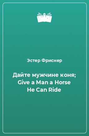 Дайте мужчине коня; Give a Man a Horse He Can Ride