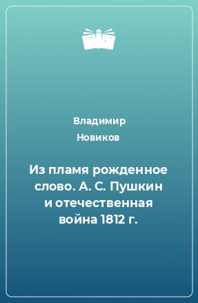 Из пламя рожденное слово. А. С. Пушкин и отечественная война 1812 г.