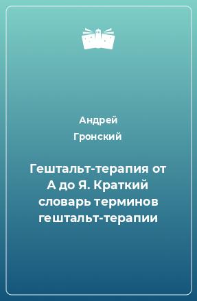 Гештальт-терапия от А до Я. Краткий словарь терминов гештальт-терапии