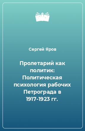 Пролетарий как политик: Политическая психология рабочих Петрограда в 1917-1923 гг.