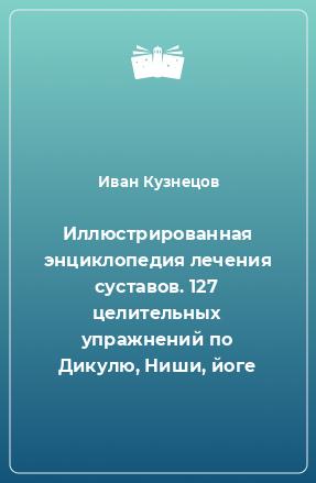 Иллюстрированная энциклопедия лечения суставов. 127 целительных упражнений по Дикулю, Ниши, йоге
