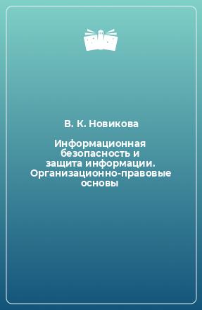 Информационная безопасность и защита информации. Организационно-правовые основы