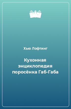Кухонная энциклопедия поросёнка Габ-Габа
