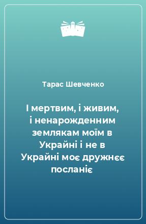 ? мертвим, ? живим, ? ненарожденним землякам моїм в Украйн? ? не в Украйн? моє дружнєє послан?є