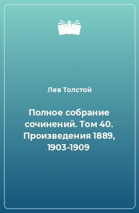 Полное собрание сочинений. Том 40. Произведения 1889, 1903-1909