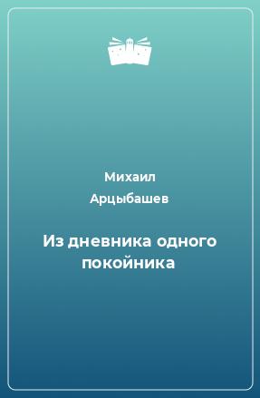 """Книга """"Из дневника одного покойника"""" - Михаил Арцыбашев. Цены, рецензии, файлы, тесты, цитаты"""