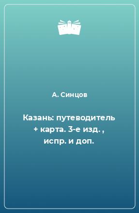 Казань: путеводитель + карта. 3-е изд. , испр. и доп.
