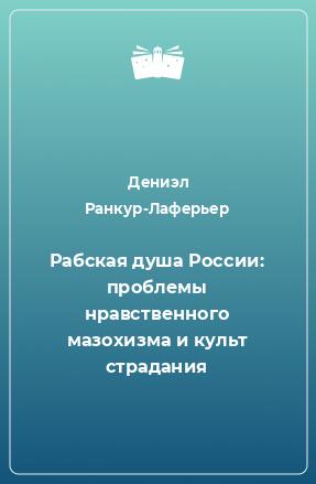 Рабская душа России: проблемы нравственного мазохизма и культ страдания