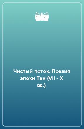 Чистый поток. Поэзия эпохи Тан (VII - X вв.)