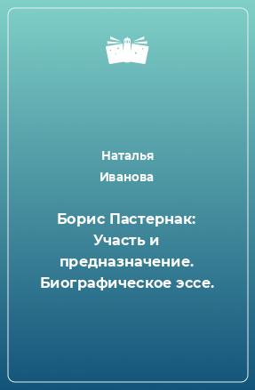 Борис Пастернак: Участь и предназначение. Биографическое эссе.