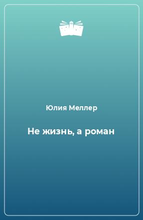 Не жизнь, а роман