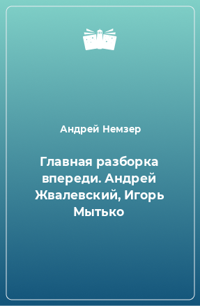 Главная разборка впереди. Андрей Жвалевский, Игорь Мытько