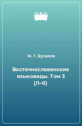 Восточнославянские языковеды. Том 3 (Л–Я)