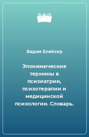 Эпонимические термины в психиатрии, психотерапии и медицинской психологии. Словарь.