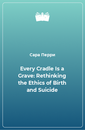 Every Cradle Is a Grave: Rethinking the Ethics of Birth and Suicide