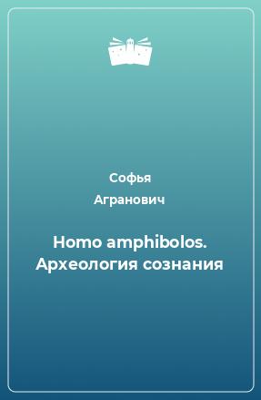 Homo amphibolos. Археология сознания